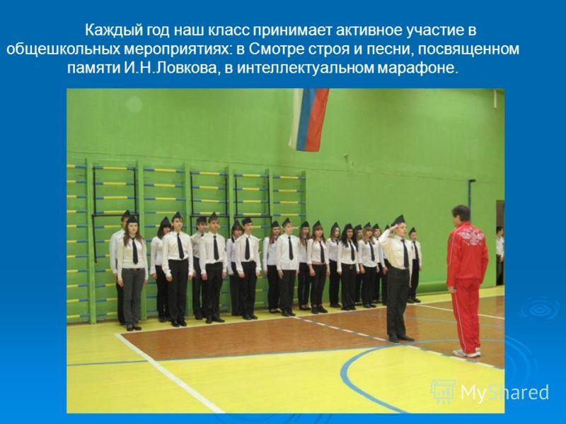 Каждый год наш класс принимает активное участие в общешкольных мероприятиях: в Смотре строя и песни, посвященном памяти И.Н.Ловкова, в интеллектуальном марафоне.