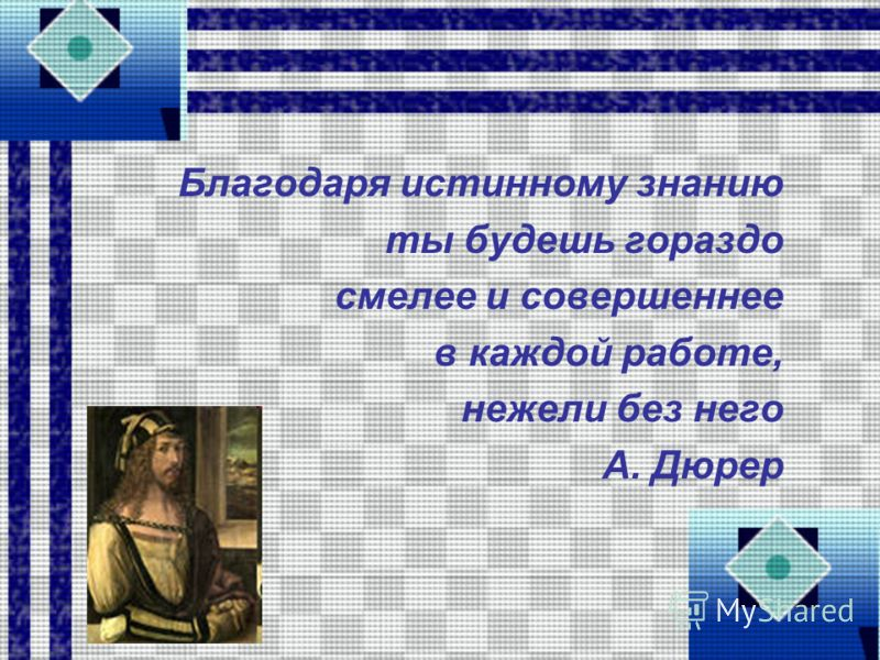 Благодаря истинному знанию ты будешь гораздо смелее и совершеннее в каждой работе, нежели без него А. Дюрер