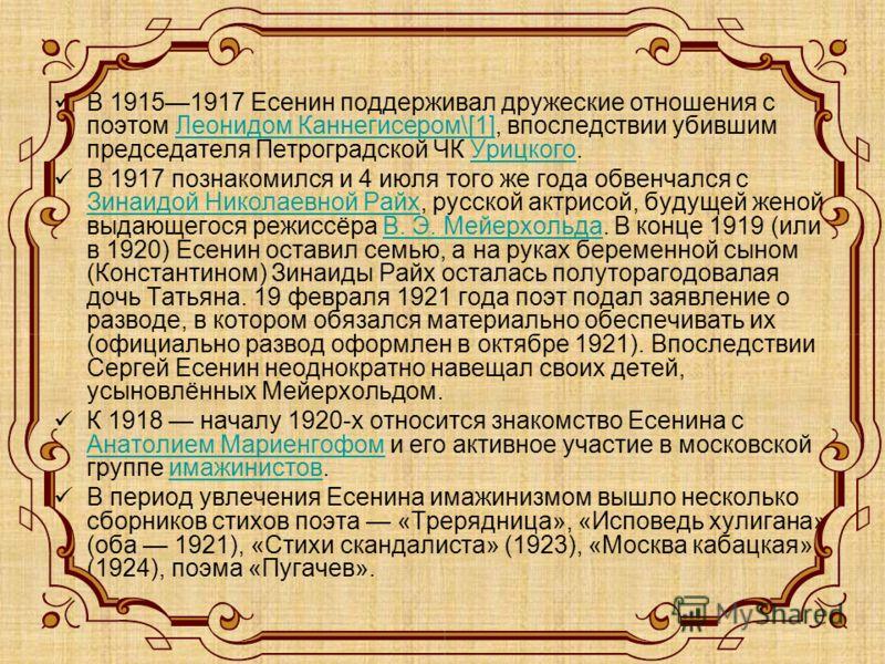 В 19151917 Есенин поддерживал дружеские отношения с поэтом Леонидом Каннегисером\[1], впоследствии убившим председателя Петроградской ЧК Урицкого.Леонидом Каннегисером\[1]Урицкого В 1917 познакомился и 4 июля того же года обвенчался с Зинаидой Никола