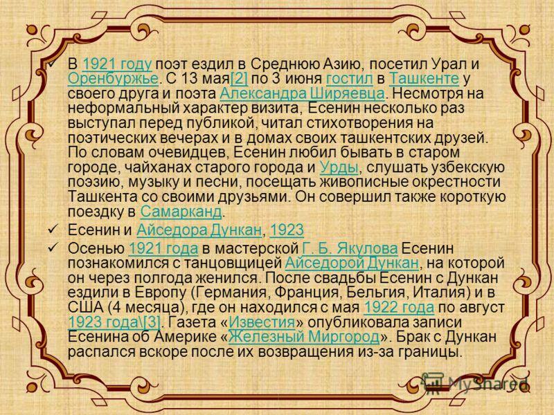 В 1921 году поэт ездил в Среднюю Азию, посетил Урал и Оренбуржье. С 13 мая[2] по 3 июня гостил в Ташкенте у своего друга и поэта Александра Ширяевца. Несмотря на неформальный характер визита, Есенин несколько раз выступал перед публикой, читал стихот