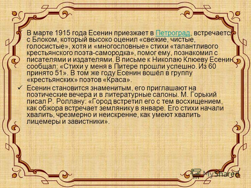 В марте 1915 года Есенин приезжает в Петроград, встречается с Блоком, который высоко оценил «свежие, чистые, голосистые», хотя и «многословные» стихи «талантливого крестьянского поэта-самородка», помог ему, познакомил с писателями и издателями. В пис