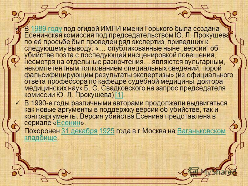 В 1989 году под эгидой ИМЛИ имени Горького была создана Есенинская комиссия под председательством Ю. Л. Прокушева; по её просьбе был проведён ряд экспертиз, приведших к следующему выводу: «… опубликованные ныне версии об убийстве поэта с последующей