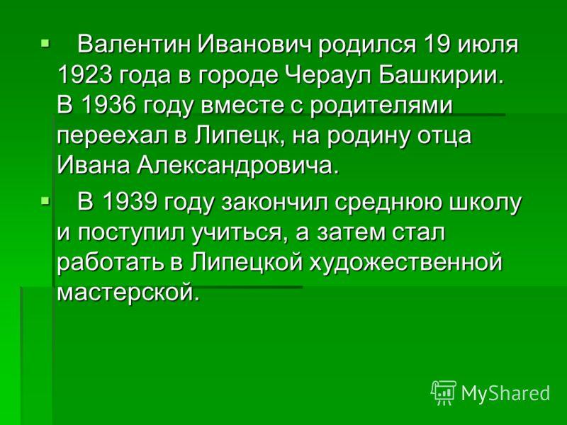 Валентин Иванович родился 19 июля 1923 года в городе Чераул Башкирии. В 1936 году вместе с родителями переехал в Липецк, на родину отца Ивана Александровича. Валентин Иванович родился 19 июля 1923 года в городе Чераул Башкирии. В 1936 году вместе с р