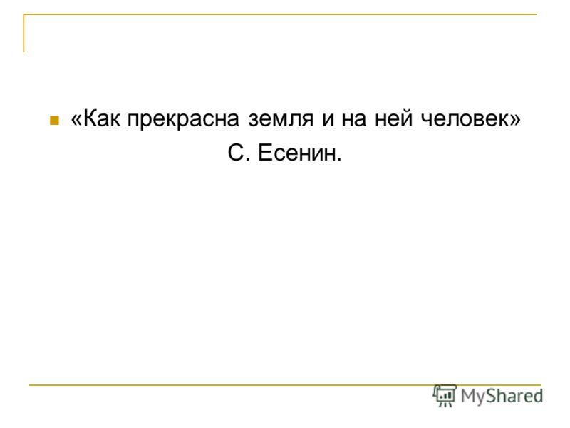 «Как прекрасна земля и на ней человек» С. Есенин.