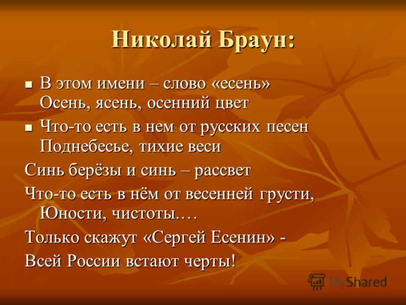 Николай Браун: В этом имени – слово «есень» Осень, ясень, осенний цвет В этом имени – слово «есень» Осень, ясень, осенний цвет Что-то есть в нем от русских песен Поднебесье, тихие веси Что-то есть в нем от русских песен Поднебесье, тихие веси Синь бе
