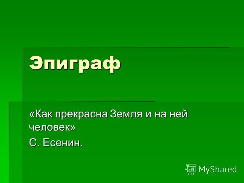 Эпиграф «Как прекрасна Земля и на ней человек» С. Есенин.