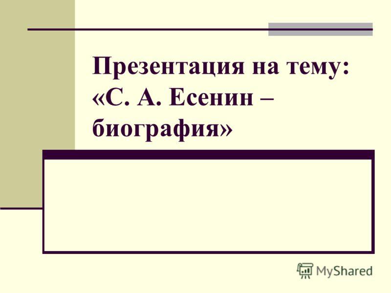 Презентация на тему: «С. А. Есенин – биография»