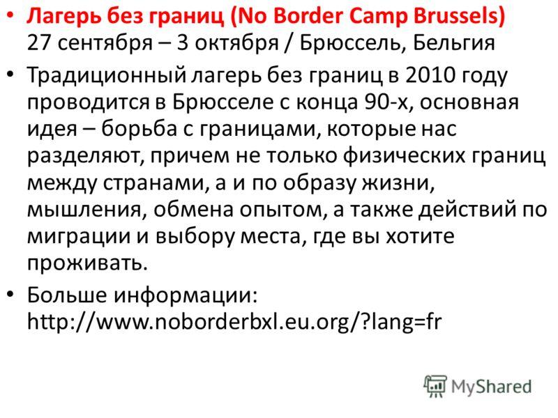 Лагерь без границ (No Border Camp Brussels) 27 сентября – 3 октября / Брюссель, Бельгия Традиционный лагерь без границ в 2010 году проводится в Брюсселе с конца 90-х, основная идея – борьба с границами, которые нас разделяют, причем не только физичес