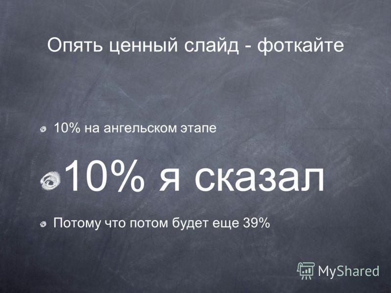 Опять ценный слайд - фоткайте 10% на ангельском этапе 10% я сказал Потому что потом будет еще 39%