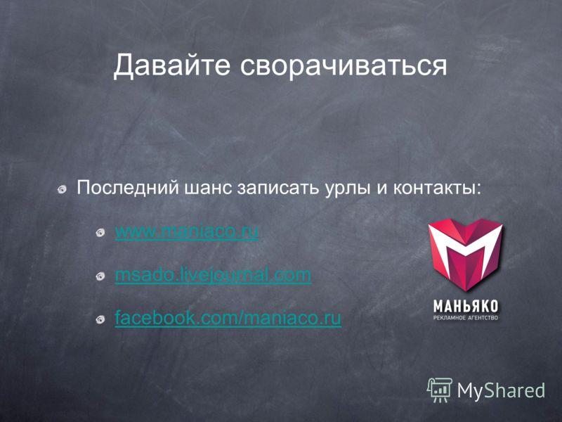 Давайте сворачиваться Последний шанс записать урлы и контакты: www.maniaco.ru msado.livejournal.com facebook.com/maniaco.ru
