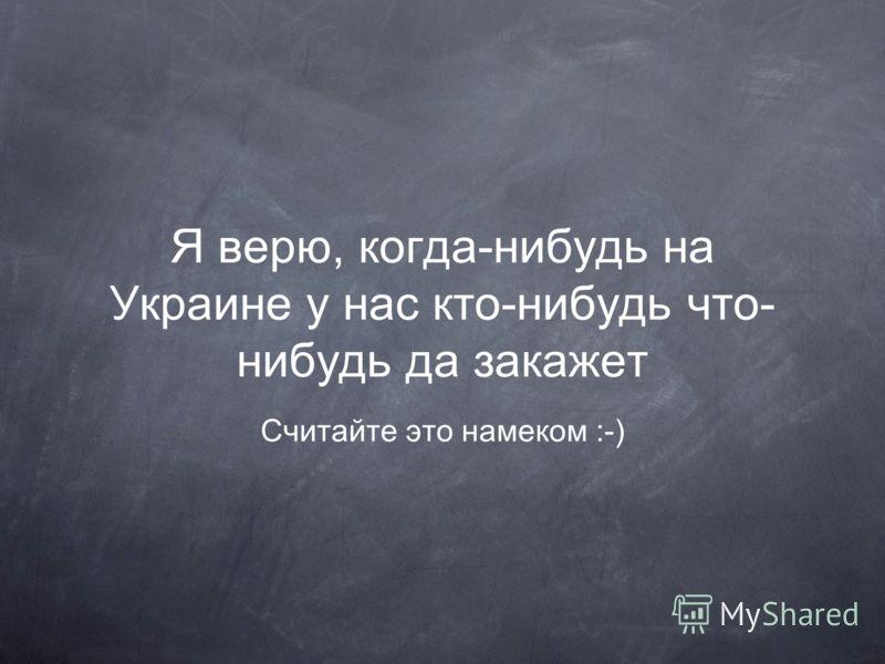 Я верю, когда-нибудь на Украине у нас кто-нибудь что- нибудь да закажет Считайте это намеком :-)
