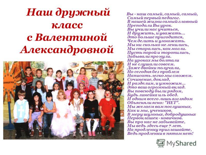 Наш дружный класс с Валентиной Александровной Вы - наш самый, самый, самый, Самый первый педагог. В нашей жизни самый главный Преподали Вы урок. Вы учили нас учиться, И дружить, и уважать… Это больше пригодится, Чем делить и умножать. Мы ни сколько н