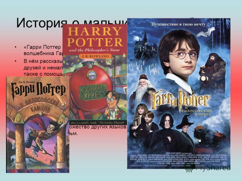 История о мальчике волшебнике. «Гарри Поттер и философский камень» первый роман в серии книг про юного волшебника Гарри Поттера. В нём рассказывается как Гарри узнает что он волшебник, встречает близких друзей и немало врагов в Школе Чародейства и Во