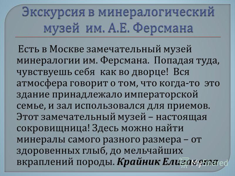 Есть в Москве замечательный музей минералогии им. Ферсмана. Попадая туда, чувствуешь себя как во дворце ! Вся атмосфера говорит о том, что когда - то это здание принадлежало императорской семье, и зал использовался для приемов. Этот замечательный муз