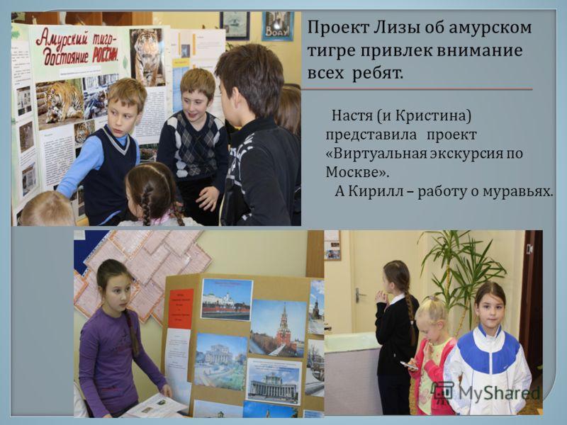 Настя ( и Кристина ) представила проект « Виртуальная экскурсия по Москве ». А Кирилл – работу о муравьях. Проект Лизы об амурском тигре привлек внимание всех ребят.