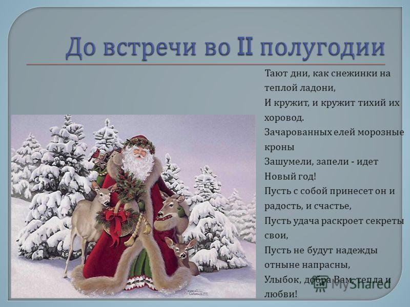 Тают дни, как снежинки на теплой ладони, И кружит, и кружит тихий их хоровод. Зачарованных елей морозные кроны Зашумели, запели - идет Новый год ! Пусть с собой принесет он и радость, и счастье, Пусть удача раскроет секреты свои, Пусть не будут надеж