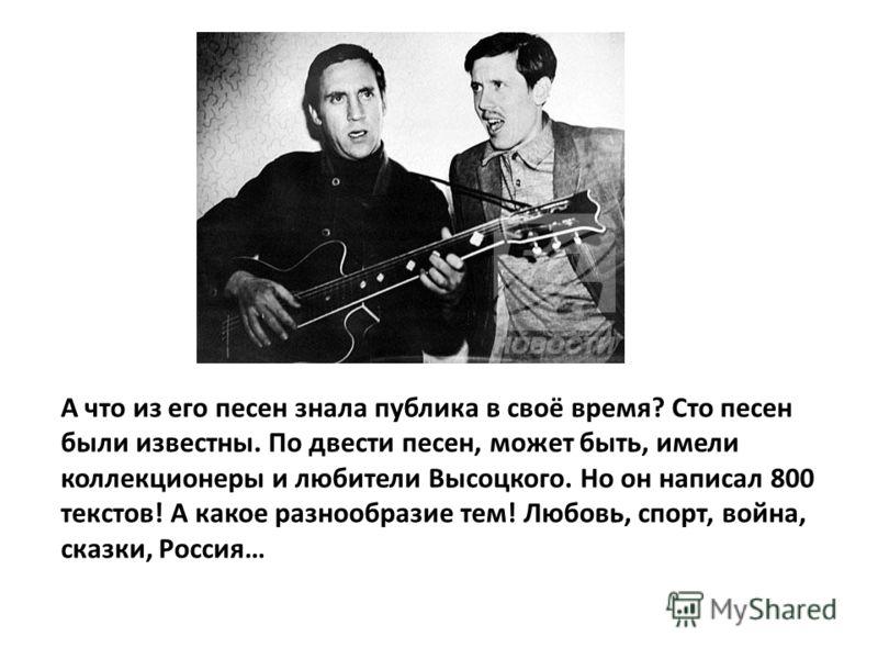 А что из его песен знала публика в своё время? Сто песен были известны. По двести песен, может быть, имели коллекционеры и любители Высоцкого. Но он написал 800 текстов! А какое разнообразие тем! Любовь, спорт, война, сказки, Россия…