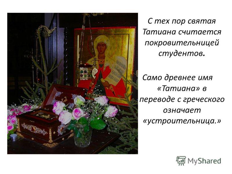 С тех пор святая Татиана считается покровительницей студентов. Само древнее имя «Татиана» в переводе с греческого означает «устроительница.»