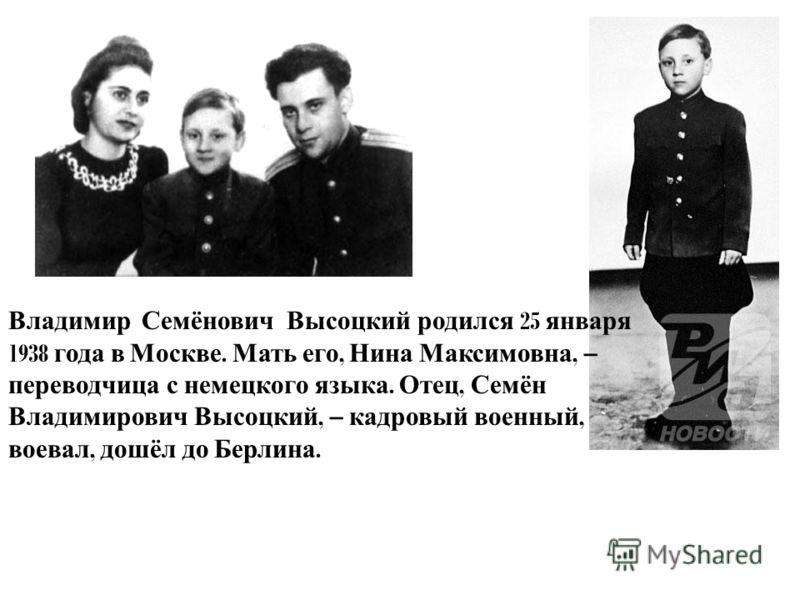 Владимир Семёнович Высоцкий родился 25 января 1938 года в Москве. Мать его, Нина Максимовна, – переводчица с немецкого языка. Отец, Семён Владимирович Высоцкий, – кадровый военный, воевал, дошёл до Берлина.