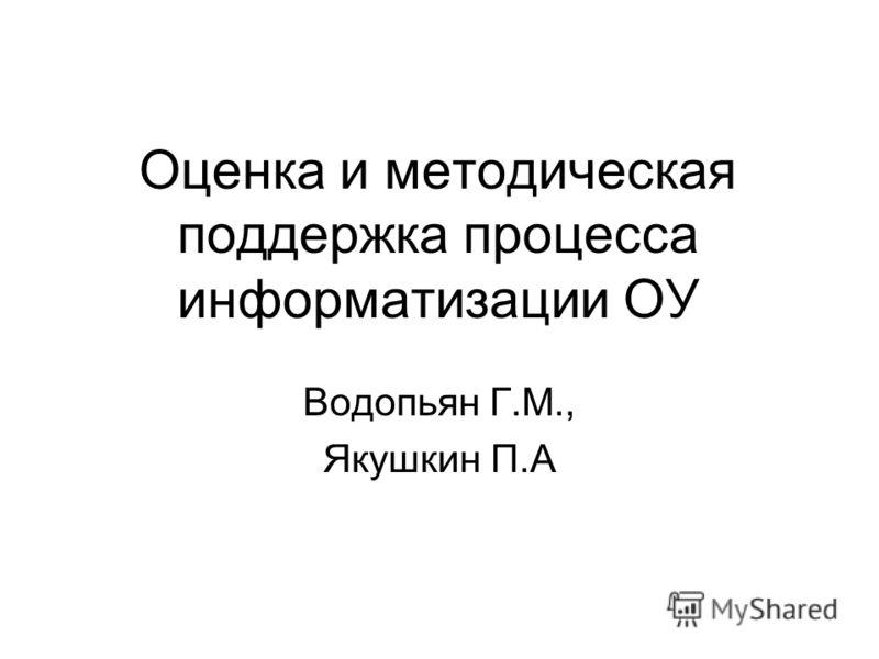Оценка и методическая поддержка процесса информатизации ОУ Водопьян Г.М., Якушкин П.А