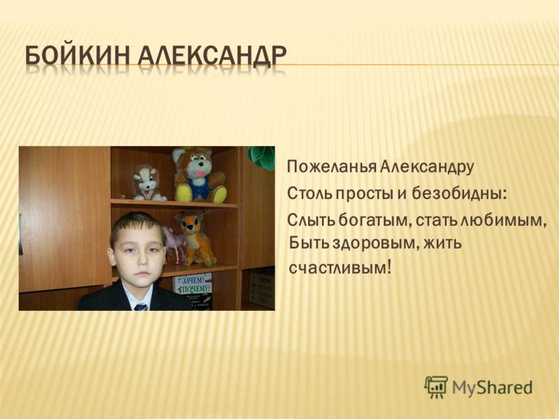 Пожеланья Александру Столь просты и безобидны: Слыть богатым, стать любимым, Быть здоровым, жить счастливым !