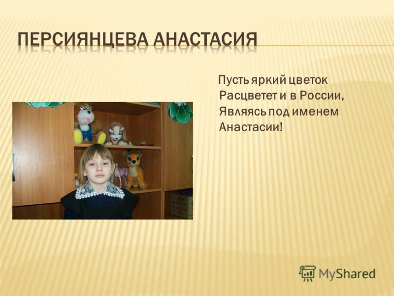 Пусть яркий цветок Расцветет и в России, Являясь под именем Анастасии!