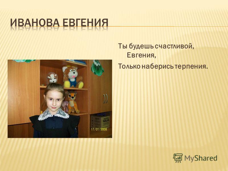Ты будешь счастливой, Евгения, Только наберись терпения.