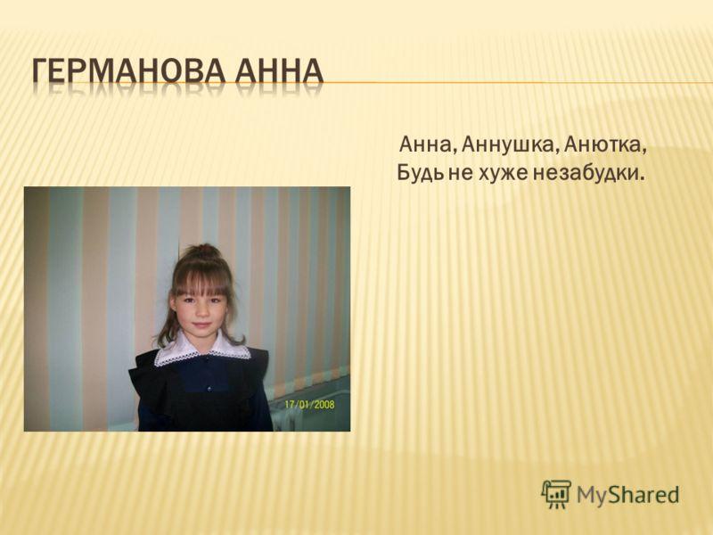 Анна, Аннушка, Анютка, Будь не хуже незабудки.