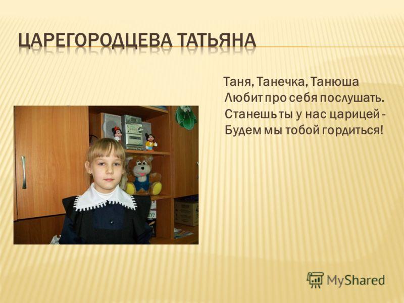 Таня, Танечка, Танюша Любит про себя послушать. Станешь ты у нас царицей - Будем мы тобой гордиться!