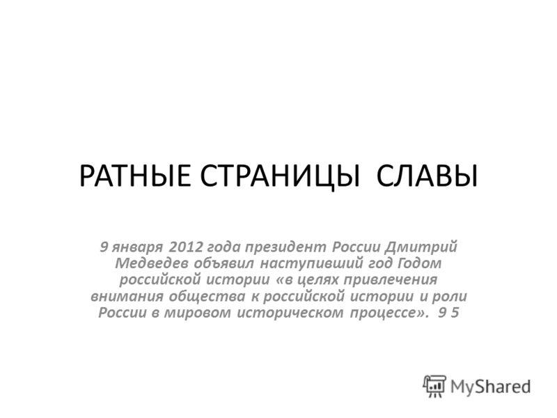 РАТНЫЕ СТРАНИЦЫ СЛАВЫ 9 января 2012 года президент России Дмитрий Медведев объявил наступивший год Годом российской истории «в целях привлечения внимания общества к российской истории и роли России в мировом историческом процессе». 9 5