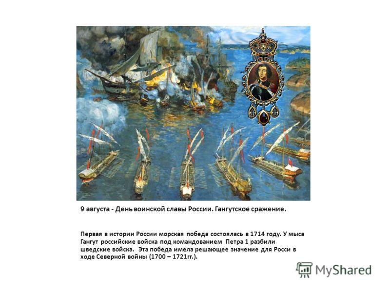 9 августа - День воинской славы России. Гангутское сражение. Первая в истории России морская победа состоялась в 1714 году. У мыса Гангут российские войска под командованием Петра 1 разбили шведские войска. Эта победа имела решающее значение для Росс