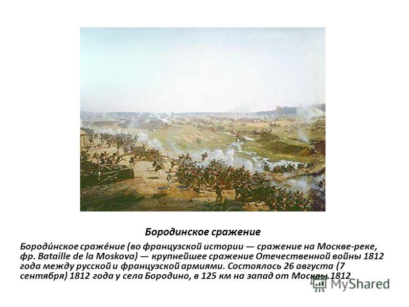 Бородинское сражение Бороди́нское сраже́ние (во французской истории сражение на Москве-реке, фр. Bataille de la Moskova) крупнейшее сражение Отечественной войны 1812 года между русской и французской армиями. Состоялось 26 августа (7 сентября) 1812 го