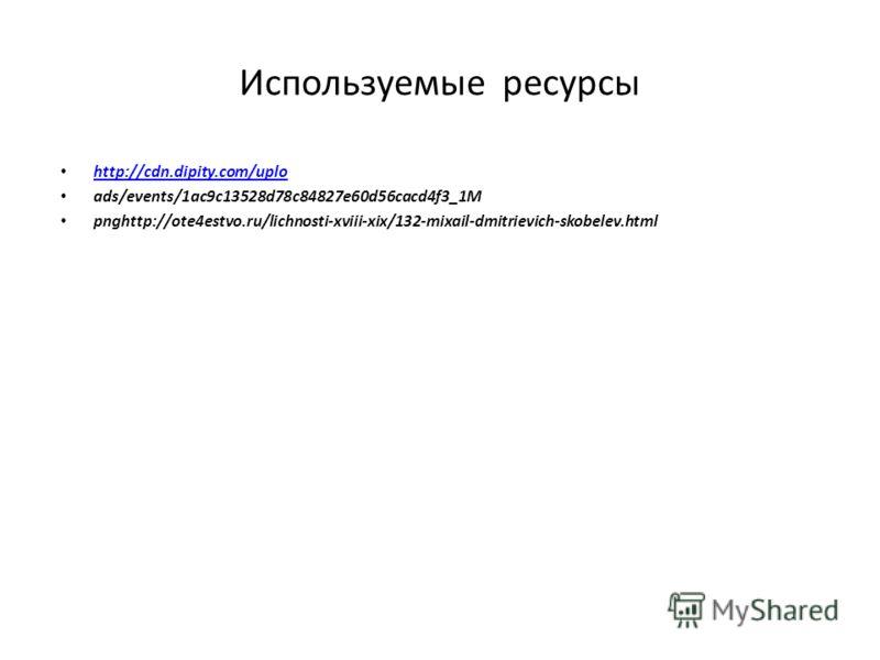 Используемые ресурсы http://cdn.dipity.com/uplo ads/events/1ac9c13528d78c84827e60d56cacd4f3_1M pnghttp://ote4estvo.ru/lichnosti-xviii-xix/132-mixail-dmitrievich-skobelev.html