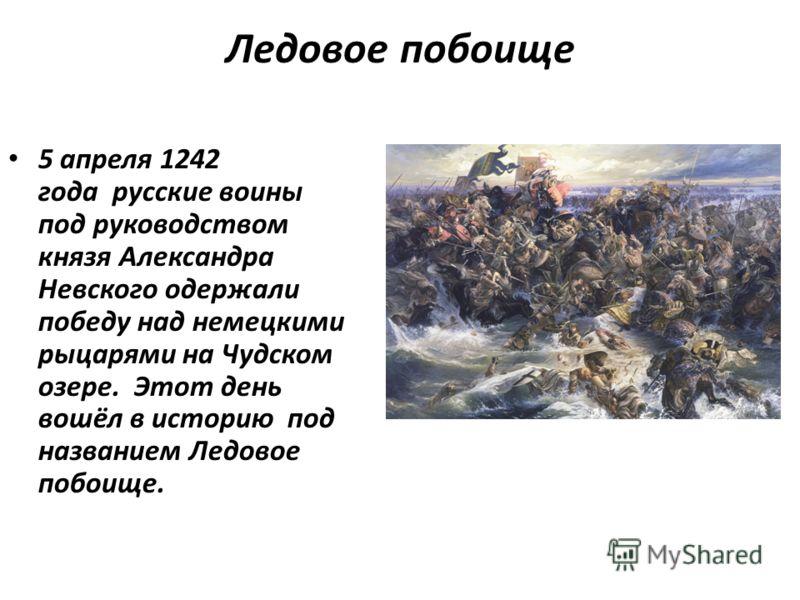Ледовое побоище 5 апреля 1242 года русские воины под руководством князя Александра Невского одержали победу над немецкими рыцарями на Чудском озере. Этот день вошёл в историю под названием Ледовое побоище. 5 апреля 1242 года