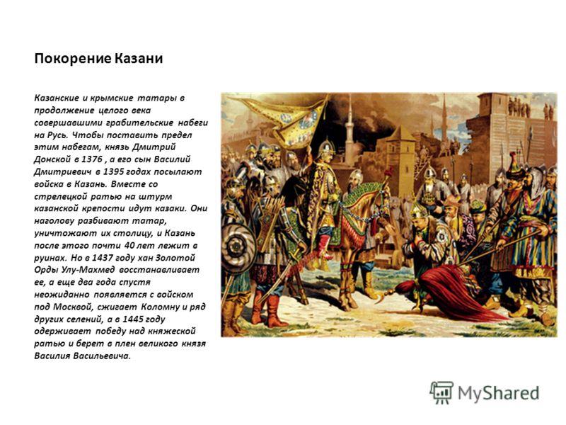 Покорение Казани Казанские и крымские татары в продолжение целого века совершавшими грабительские набеги на Русь. Чтобы поставить предел этим набегам, князь Дмитрий Донской в 1376, а его сын Василий Дмитриевич в 1395 годах посылают войска в Казань. В