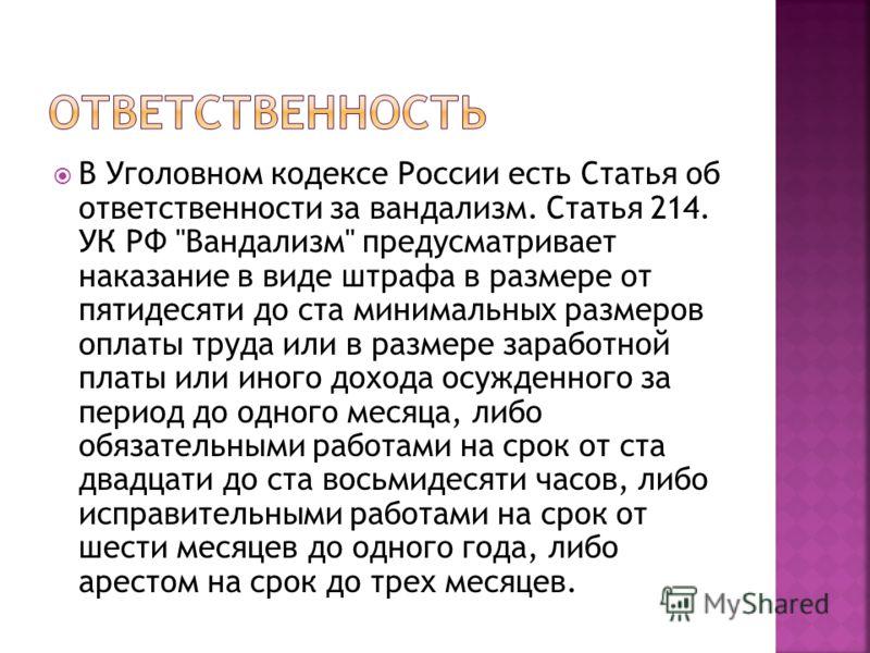 В Уголовном кодексе России есть Статья об ответственности за вандализм. Статья 214. УК РФ