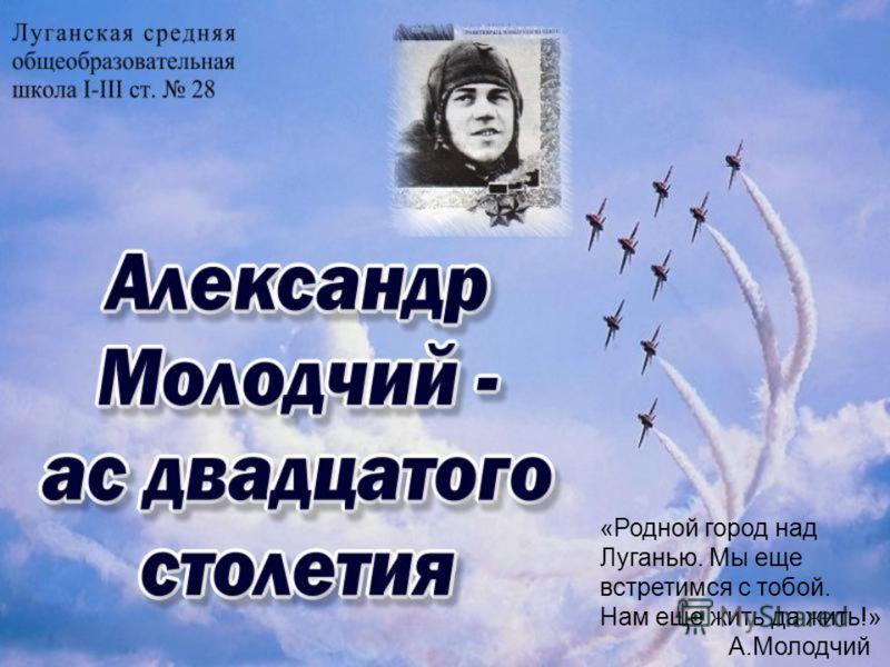 «Родной город над Луганью. Мы еще встретимся с тобой. Нам еще жить да жить!» А.Молодчий