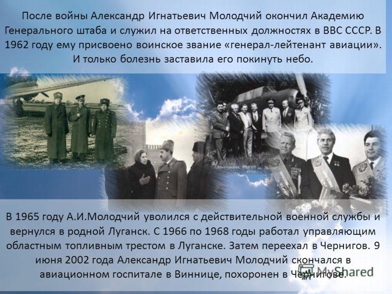 После войны Александр Игнатьевич Молодчий окончил Академию Генерального штаба и служил на ответственных должностях в ВВС СССР. В 1962 году ему присвоено воинское звание «генерал-лейтенант авиации». И только болезнь заставила его покинуть небо. В 1965