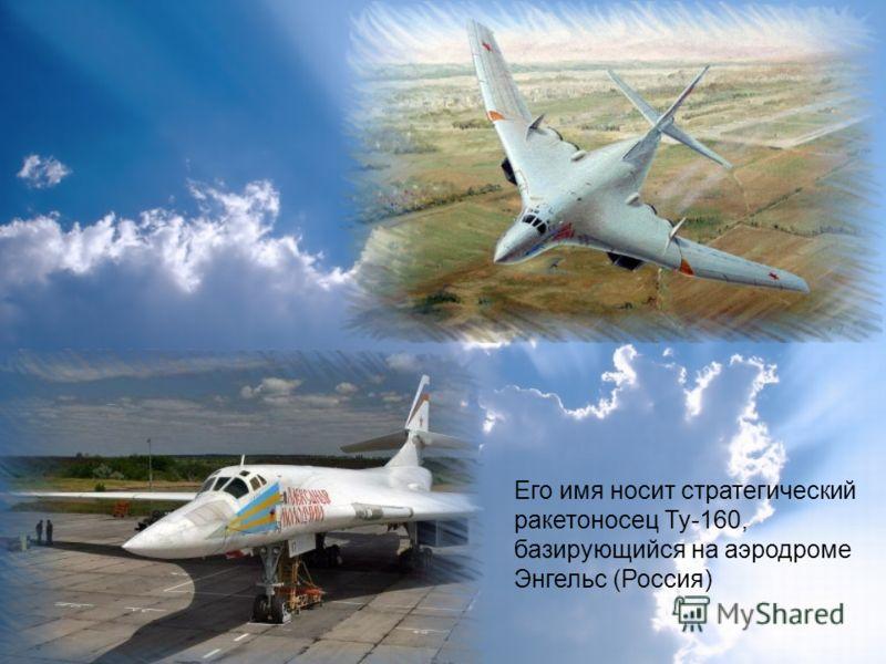 Его имя носит стратегический ракетоносец Ту-160, базирующийся на аэродроме Энгельс (Россия)