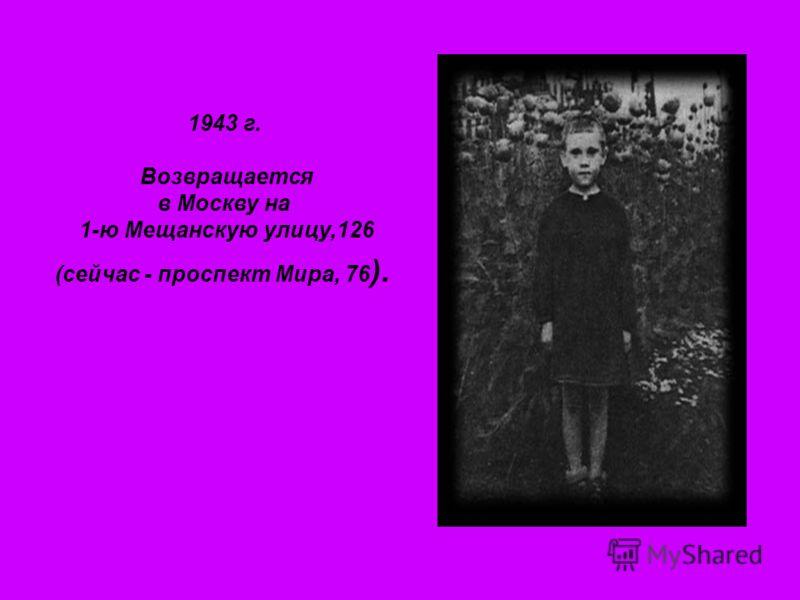 1943 г. Возвращается в Москву на 1-ю Мещанскую улицу,126 (сейчас - проспект Мира, 76 ).