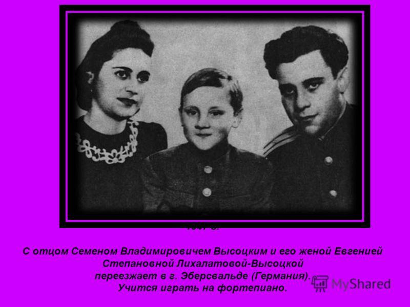 1947 г. С отцом Семеном Владимировичем Высоцким и его женой Евгенией Степановной Лихалатовой-Высоцкой переезжает в г. Эберсвальде (Германия). Учится играть на фортепиано.
