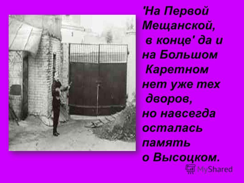 'На Первой Мещанской, в конце' да и на Большом Каретном нет уже тех дворов, но навсегда осталась память о Высоцком.