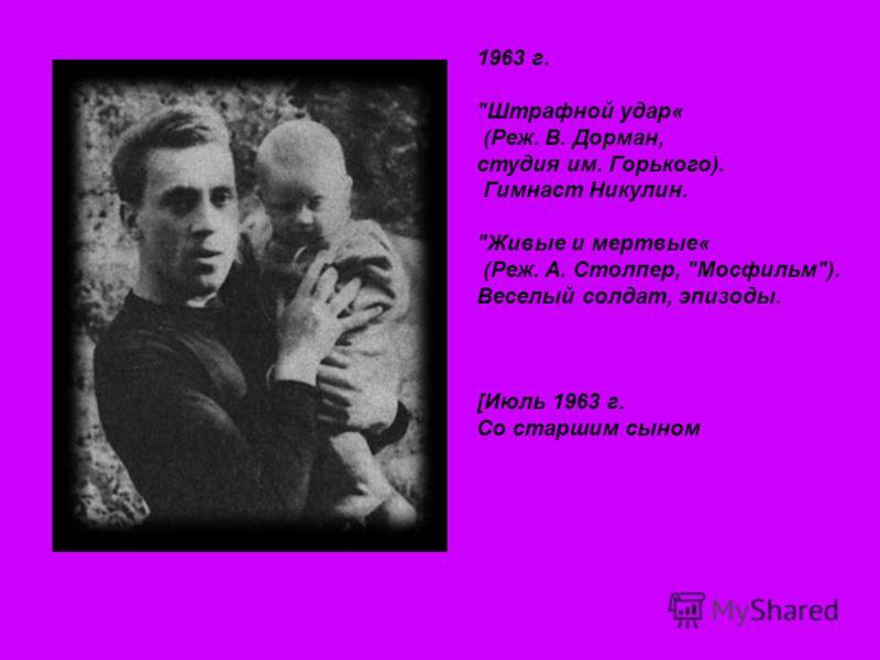 1963 г. Штрафной удар« (Реж. В. Дорман, студия им. Горького). Гимнаст Никулин. Живые и мертвые« (Реж. А. Столпер, Мосфильм). Веселый солдат, эпизоды. [Июль 1963 г. Со старшим сыном