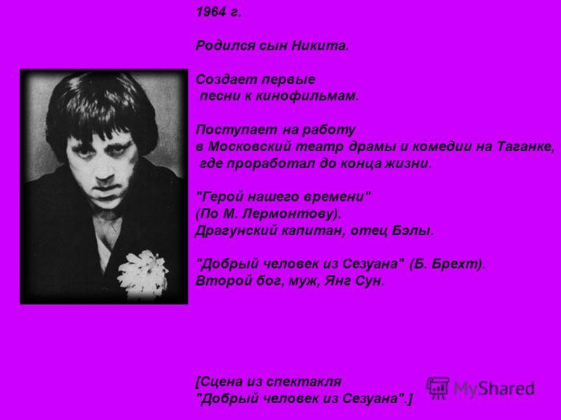 1964 г. Родился сын Никита. Создает первые песни к кинофильмам. Поступает на работу в Московский театр драмы и комедии на Таганке, где проработал до конца жизни.