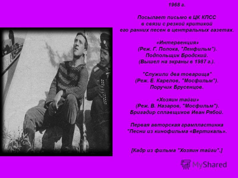 1968 г. Посылает письмо в ЦК КПСС в связи с резкой критикой его ранних песен в центральных газетах. «Интервенция» (Реж. Г. Полока,