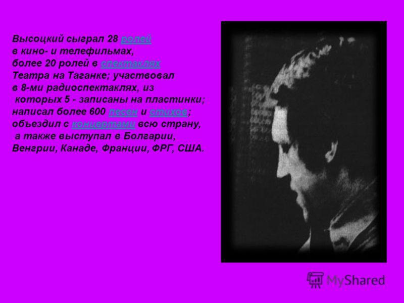 Высоцкий сыграл 28 ролейролей в кино- и телефильмах, более 20 ролей в спектакляхспектаклях Театра на Таганке; участвовал в 8-ми радиоспектаклях, из которых 5 - записаны на пластинки; написал более 600 песен и стихов;песенстихов объездил с концертами