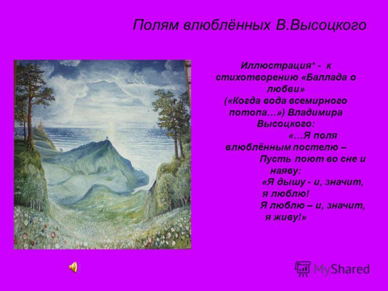 Полям влюблённых В.Высоцкого Иллюстрация* - к стихотворению «Баллада о любви» («Когда вода всемирного потопа…») Владимира Высоцкого: «…Я поля влюблённым постелю – Пусть поют во сне и наяву: «Я дышу - и, значит, я люблю! Я люблю – и, значит, я живу!»