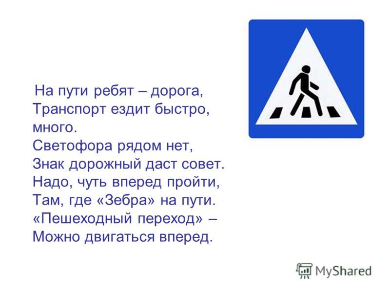 На пути ребят – дорога, Транспорт ездит быстро, много. Светофора рядом нет, Знак дорожный даст совет. Надо, чуть вперед пройти, Там, где «Зебра» на пути. «Пешеходный переход» – Можно двигаться вперед.