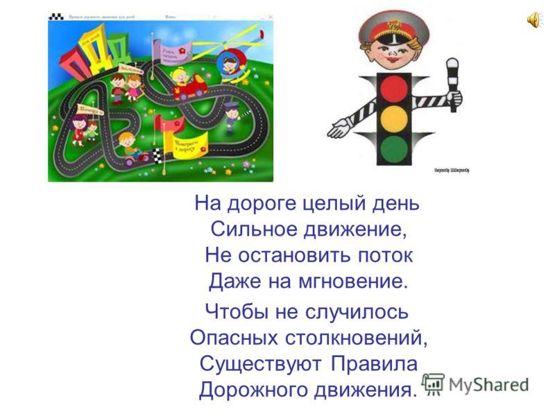 На дороге целый день Сильное движение, Не остановить поток Даже на мгновение. Чтобы не случилось Опасных столкновений, Существуют Правила Дорожного движения.