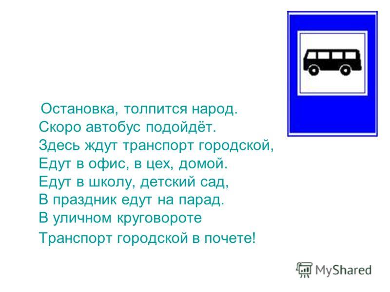 Остановка, толпится народ. Скоро автобус подойдёт. Здесь ждут транспорт городской, Едут в офис, в цех, домой. Едут в школу, детский сад, В праздник едут на парад. В уличном круговороте Транспорт городской в почете!